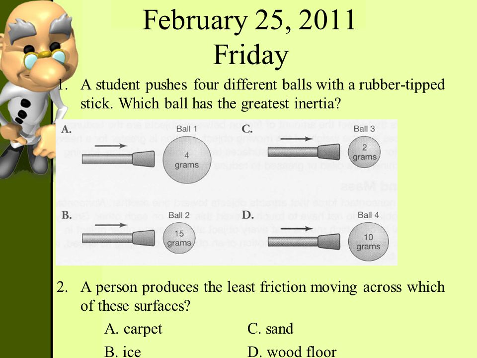February 25, 2011 Friday A student pushes four different balls with a rubber-tipped stick. Which ball has the greatest inertia