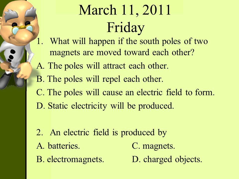 March 11, 2011 Friday What will happen if the south poles of two magnets are moved toward each other