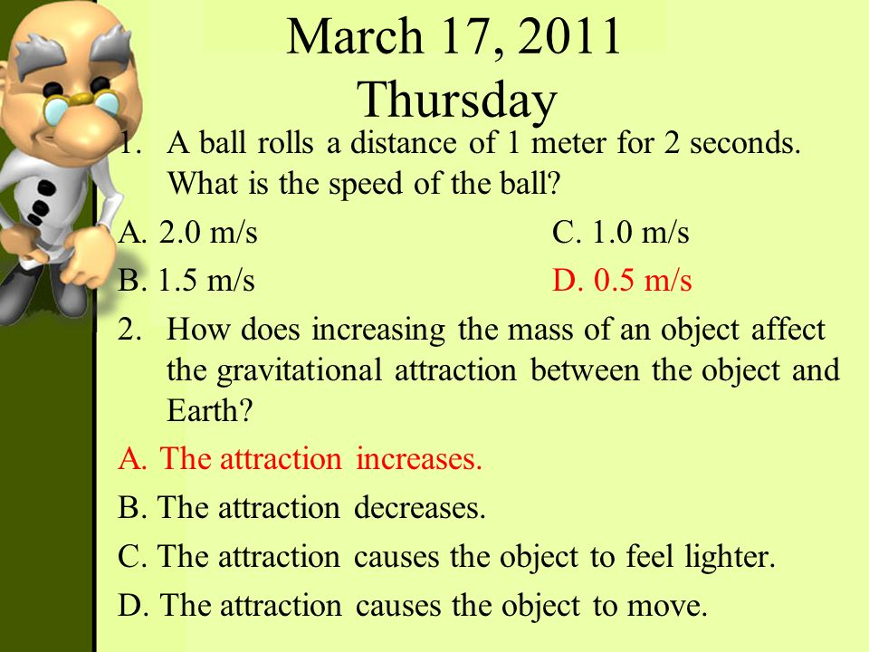 March 17, 2011 Thursday A ball rolls a distance of 1 meter for 2 seconds. What is the speed of the ball