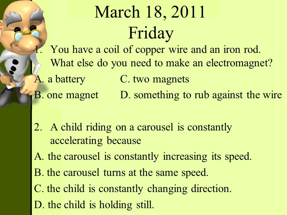 March 18, 2011 Friday You have a coil of copper wire and an iron rod. What else do you need to make an electromagnet