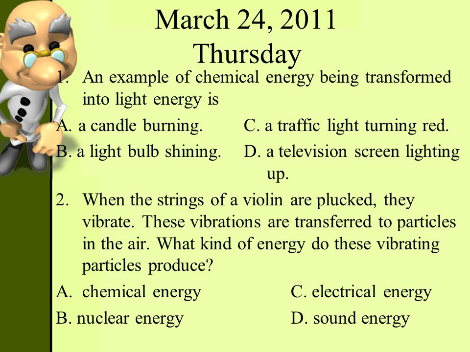 March 24, 2011 Thursday An example of chemical energy being transformed into light energy is. A. a candle burning. C. a traffic light turning red.