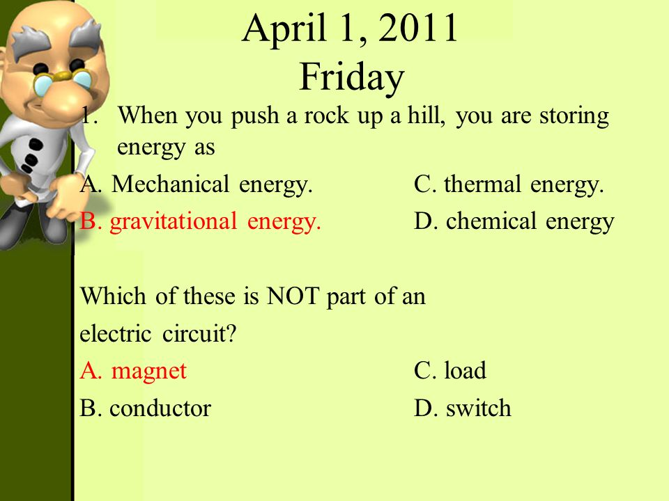 April 1, 2011 Friday When you push a rock up a hill, you are storing energy as. A. Mechanical energy. C. thermal energy.
