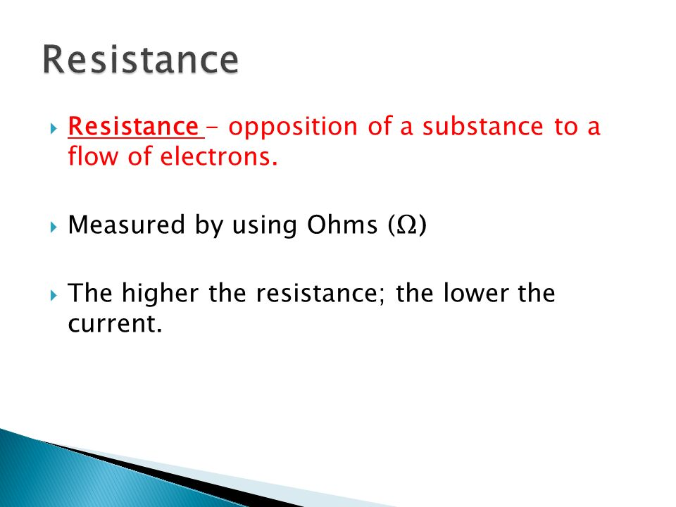 Resistance Resistance - opposition of a substance to a flow of electrons. Measured by using Ohms (Ω)