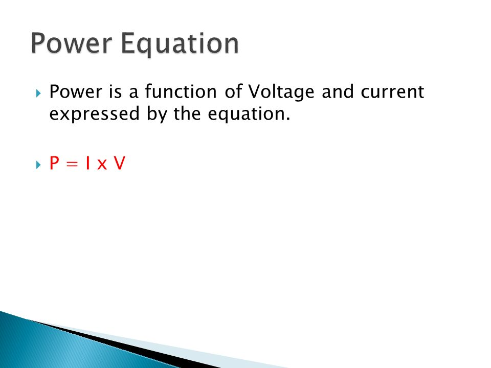 Power Equation Power is a function of Voltage and current expressed by the equation. P = I x V