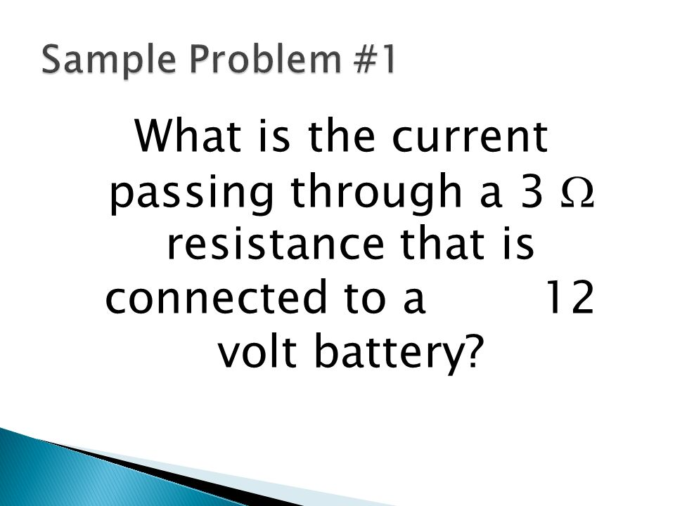 Sample Problem #1 What is the current passing through a 3 W resistance that is connected to a 12 volt battery