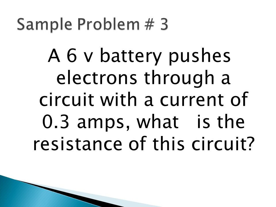 Sample Problem # 3 A 6 v battery pushes electrons through a circuit with a current of 0.3 amps, what is the resistance of this circuit