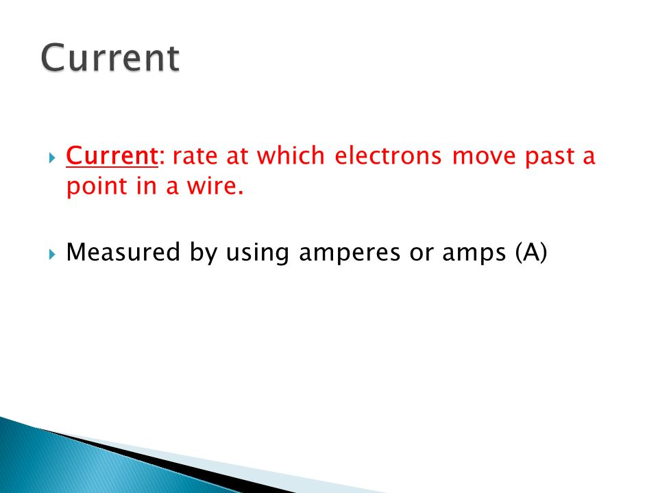 Current Current: rate at which electrons move past a point in a wire.