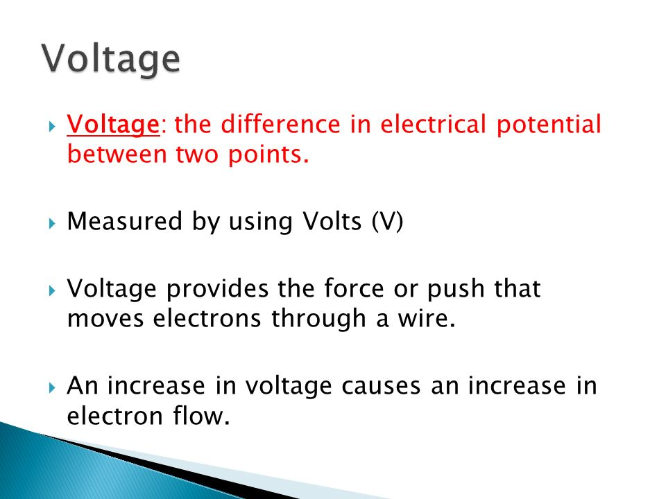 Voltage Voltage: the difference in electrical potential between two points. Measured by using Volts (V)