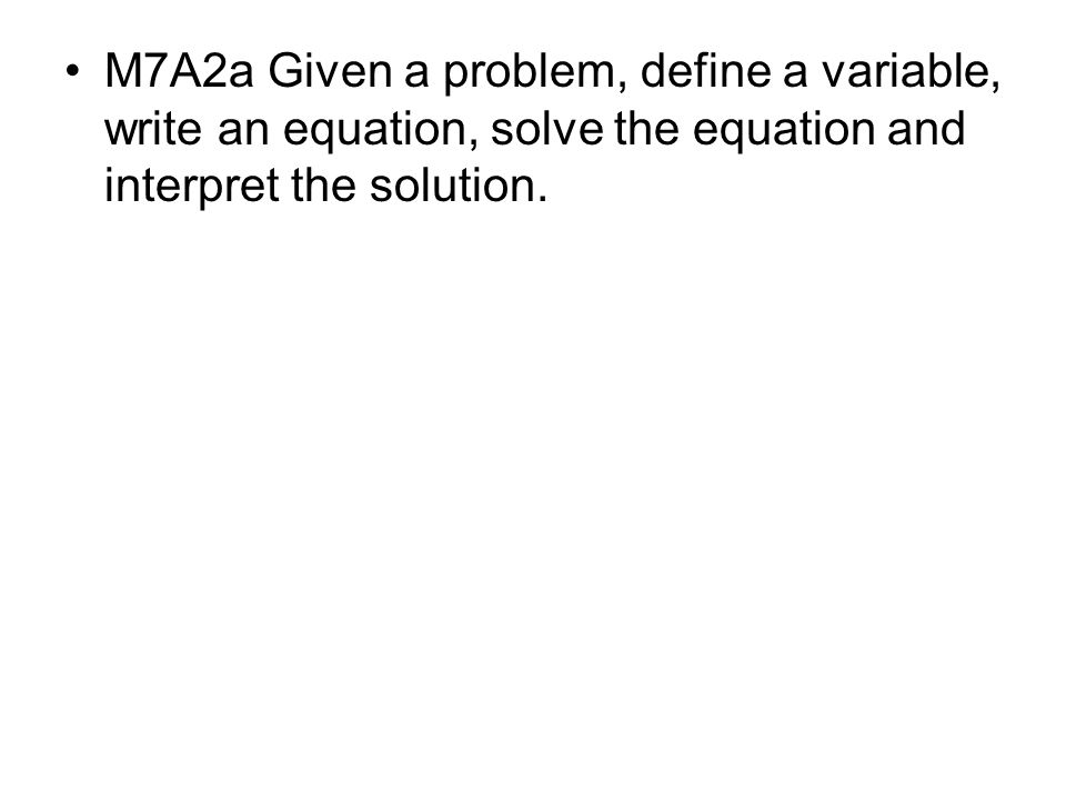 M7A2a Given a problem, define a variable, write an equation, solve the equation and interpret the solution.