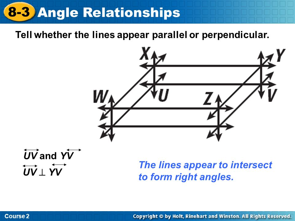 Course 2 8-3. Angle Relationships. Tell whether the lines appear parallel or perpendicular. UV and YV.