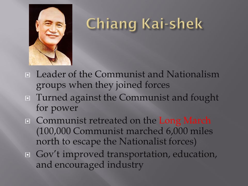 Chiang Kai-shek Leader of the Communist and Nationalism groups when they joined forces. Turned against the Communist and fought for power.