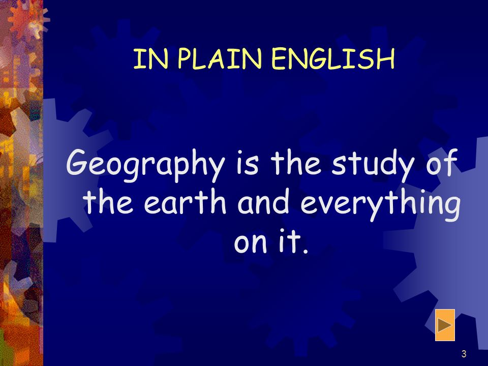 Geography is the study of the earth and everything on it.