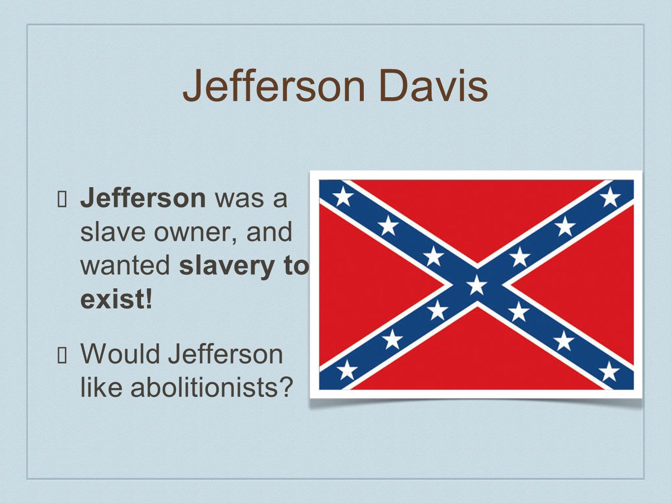 Jefferson Davis Jefferson was a slave owner, and wanted slavery to exist.