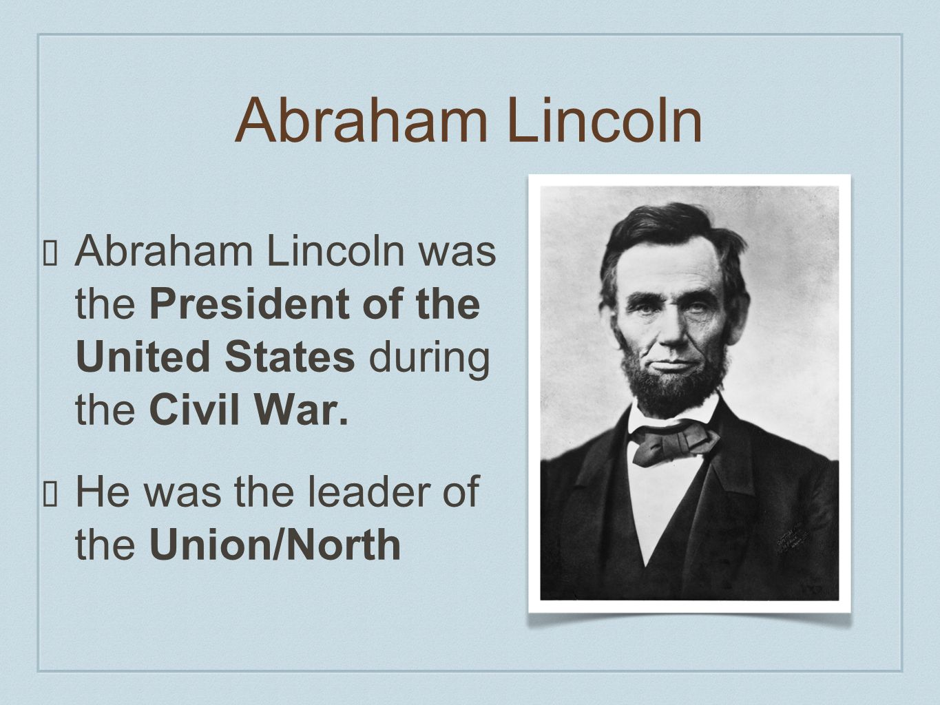 Abraham Lincoln Abraham Lincoln was the President of the United States during the Civil War.