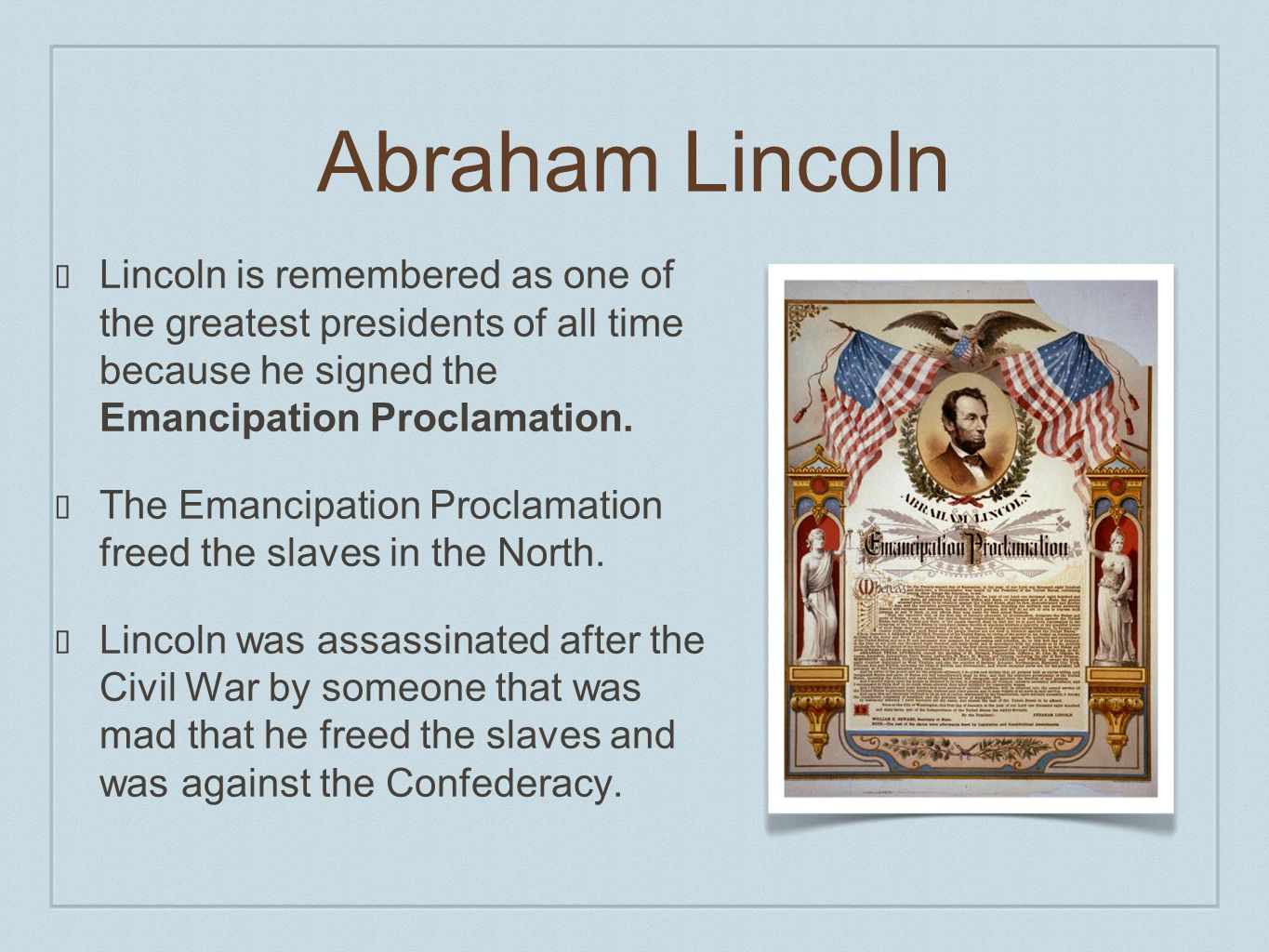 Abraham Lincoln Lincoln is remembered as one of the greatest presidents of all time because he signed the Emancipation Proclamation.