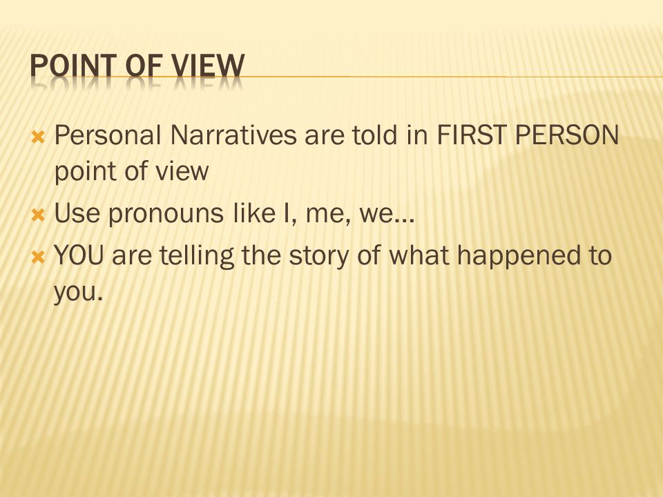 Point of View Personal Narratives are told in FIRST PERSON point of view. Use pronouns like I, me, we…