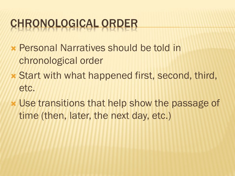 CHRONOLOGICAL ORDER Personal Narratives should be told in chronological order. Start with what happened first, second, third, etc.