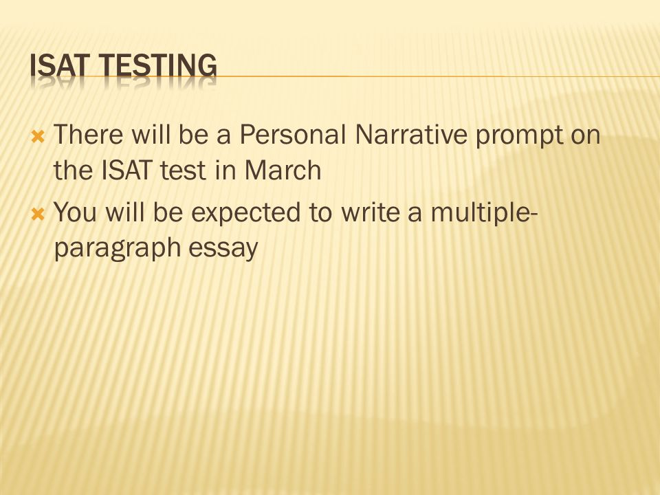 ISAT Testing There will be a Personal Narrative prompt on the ISAT test in March.