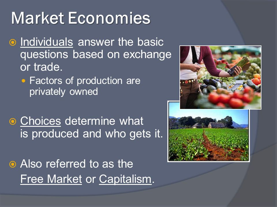 Market Economies Individuals answer the basic questions based on exchange or trade.