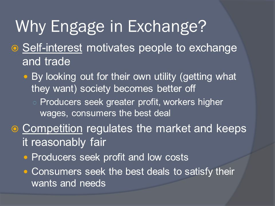 Why Engage in Exchange Self-interest motivates people to exchange and trade.