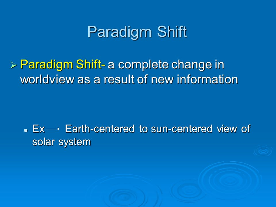 Paradigm Shift Paradigm Shift- a complete change in worldview as a result of new information.