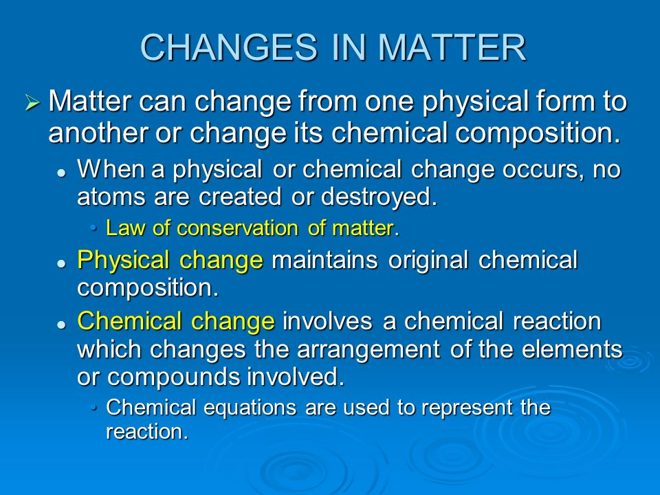 CHANGES IN MATTER Matter can change from one physical form to another or change its chemical composition.