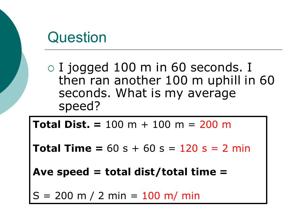 Question I jogged 100 m in 60 seconds. I then ran another 100 m uphill in 60 seconds. What is my average speed