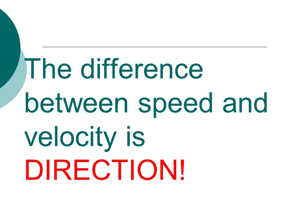 The difference between speed and velocity is DIRECTION!