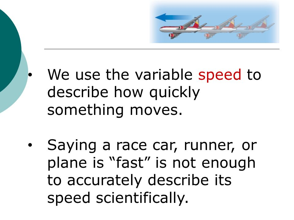 We use the variable speed to describe how quickly something moves.
