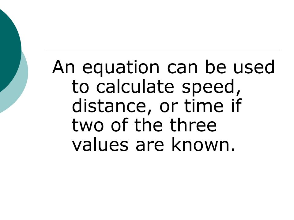 An equation can be used to calculate speed, distance, or time if two of the three values are known.