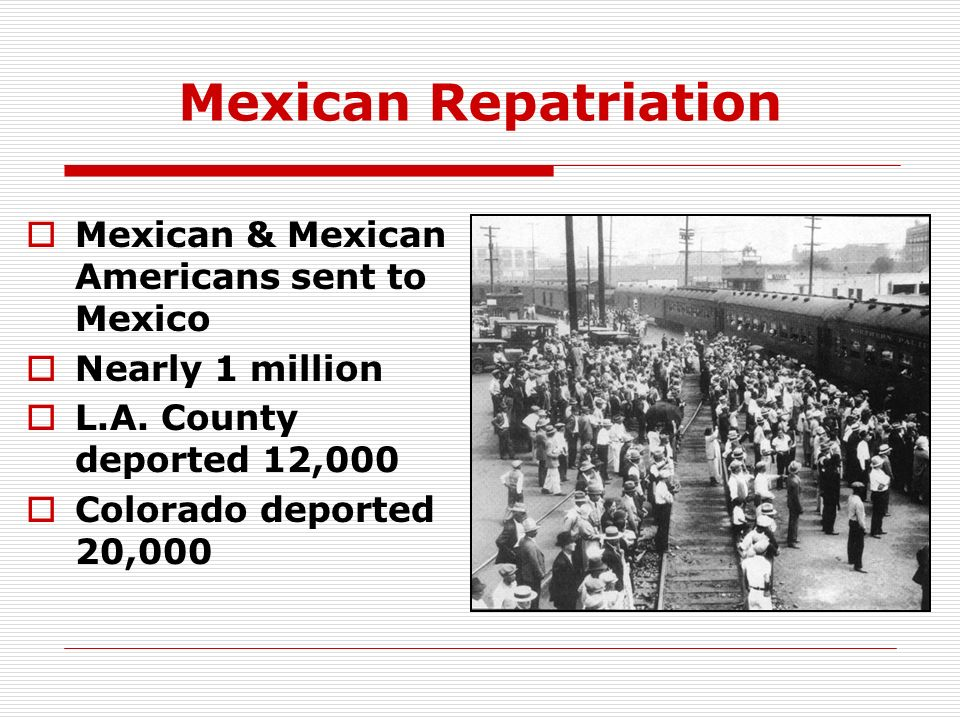 Mexican Repatriation Mexican & Mexican Americans sent to Mexico