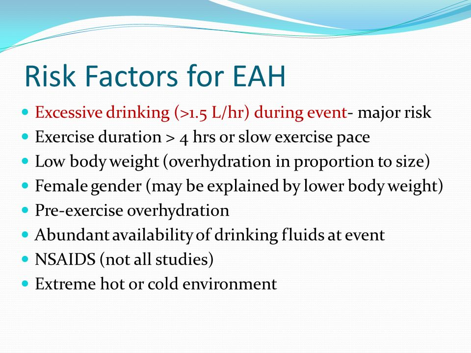Risk Factors for EAH Excessive drinking (>1.5 L/hr) during event- major risk. Exercise duration > 4 hrs or slow exercise pace.