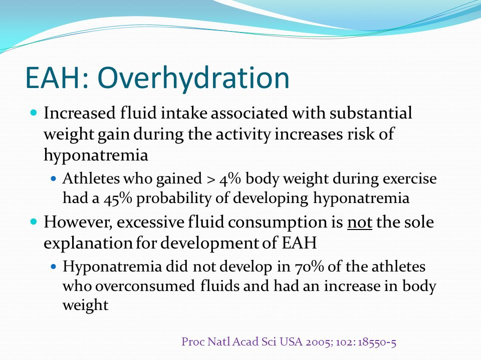 EAH: Overhydration Increased fluid intake associated with substantial weight gain during the activity increases risk of hyponatremia.