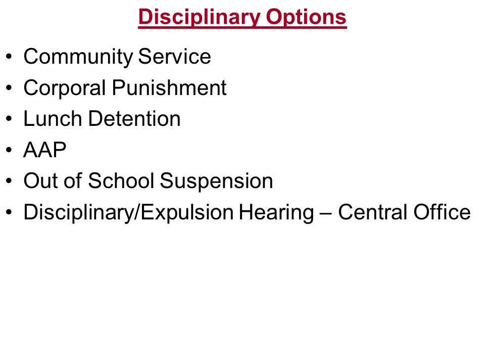 Disciplinary Options Community Service. Corporal Punishment. Lunch Detention. AAP. Out of School Suspension.