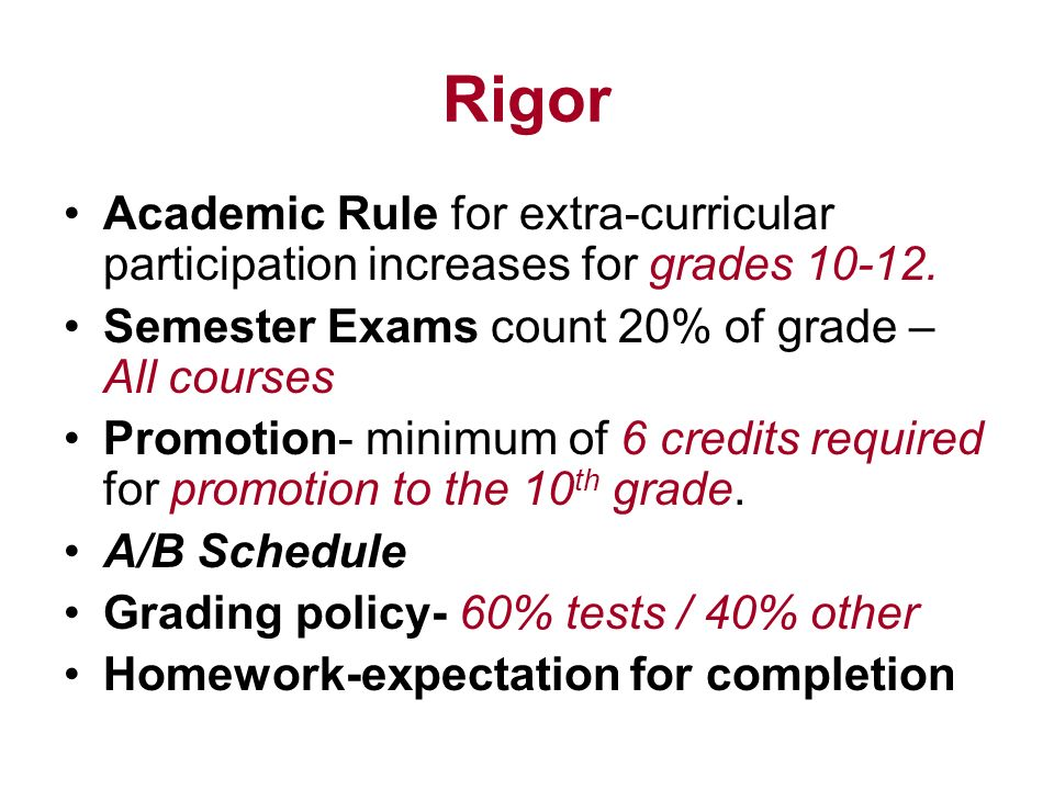 Rigor Academic Rule for extra-curricular participation increases for grades 10-12. Semester Exams count 20% of grade – All courses.