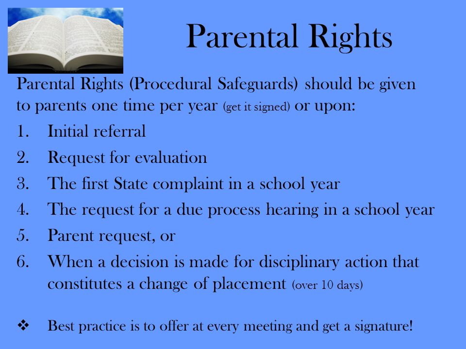Parental Rights Parental Rights (Procedural Safeguards) should be given. to parents one time per year (get it signed) or upon: