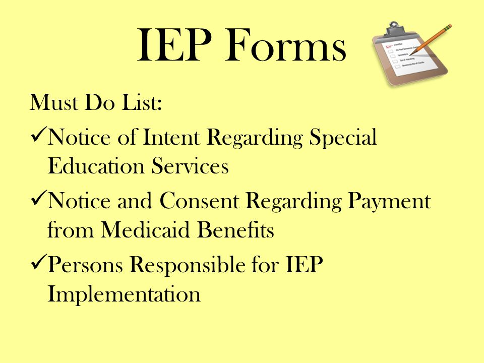 IEP Forms Must Do List: Notice of Intent Regarding Special Education Services. Notice and Consent Regarding Payment from Medicaid Benefits.
