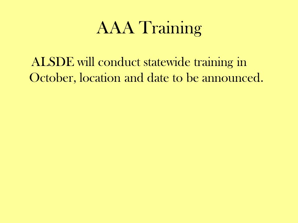 AAA Training ALSDE will conduct statewide training in October, location and date to be announced.