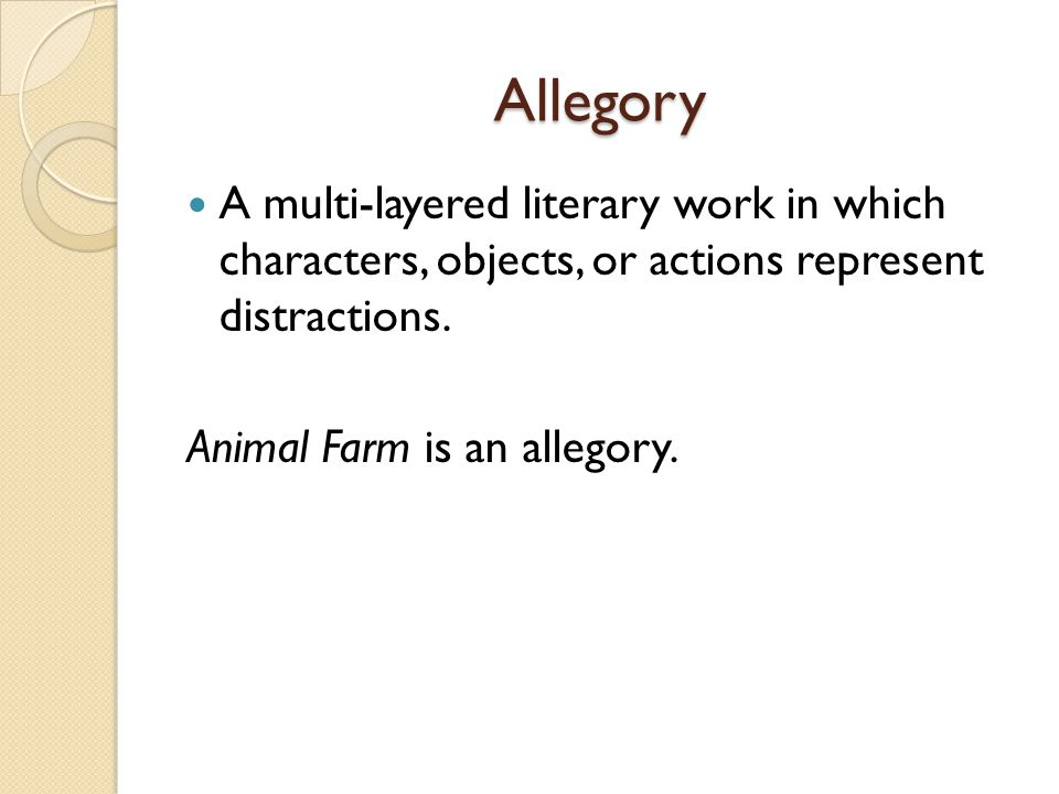 Allegory A multi-layered literary work in which characters, objects, or actions represent distractions.