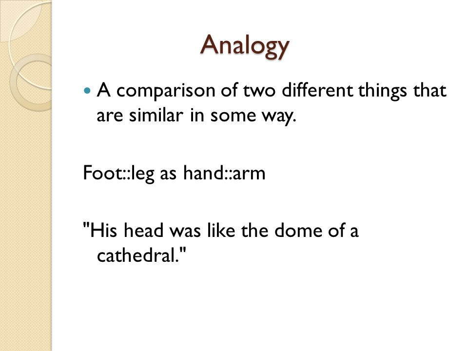 Analogy A comparison of two different things that are similar in some way. Foot::leg as hand::arm.