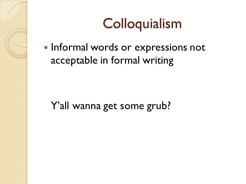 Colloquialism Informal words or expressions not acceptable in formal writing.