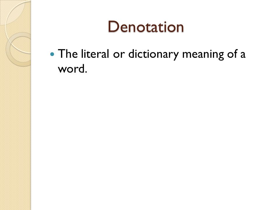Denotation The literal or dictionary meaning of a word.
