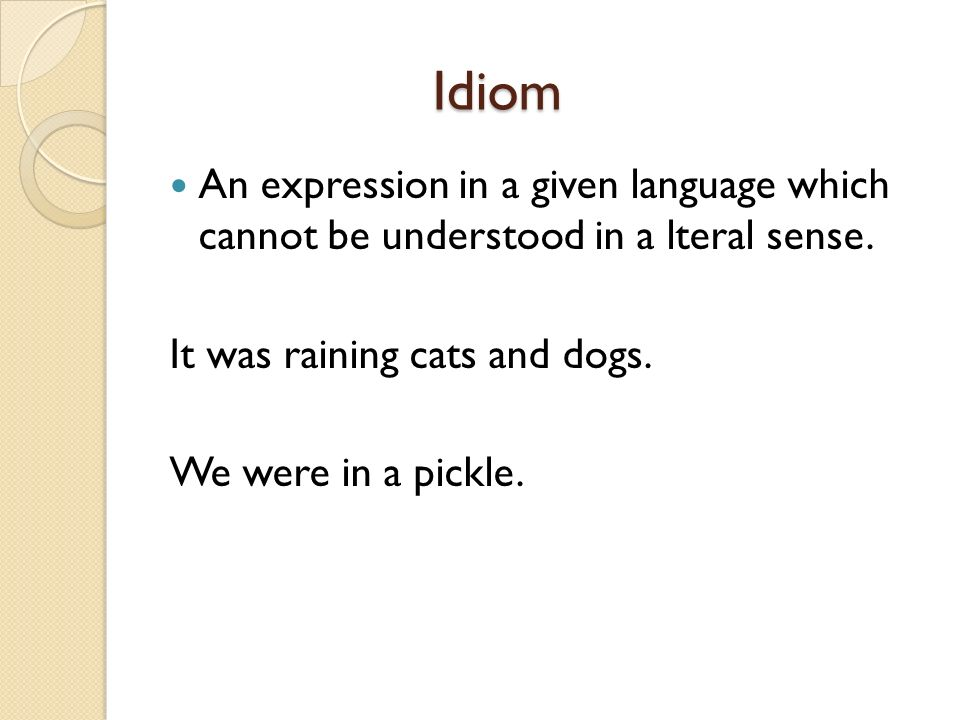 Idiom An expression in a given language which cannot be understood in a lteral sense. It was raining cats and dogs.