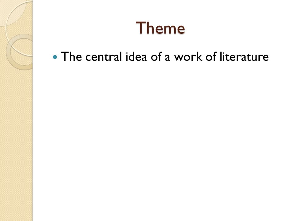 Theme The central idea of a work of literature