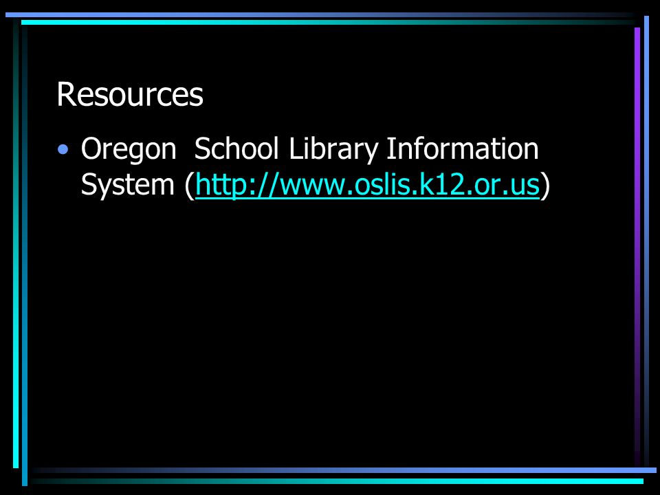 Resources Oregon School Library Information System (http://www.oslis.k12.or.us)