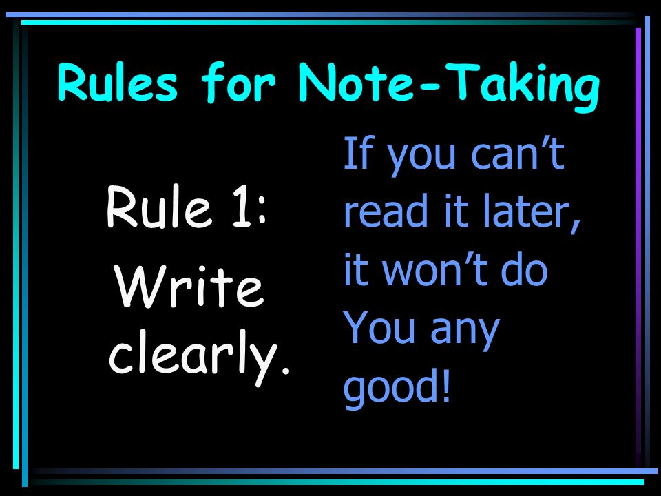 Rule 1: Write clearly. Rules for Note-Taking If you can't