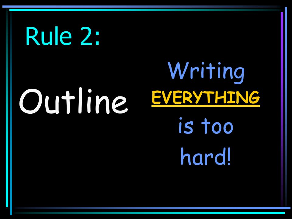 Rule 2: Writing EVERYTHING is too hard! Outline