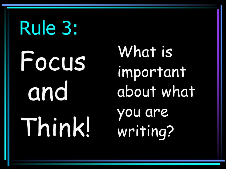 Rule 3: What is important about what you are writing Focus and Think!