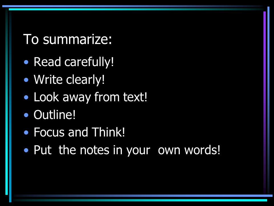 To summarize: Read carefully! Write clearly! Look away from text!