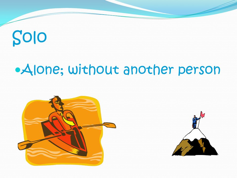 Solo Alone; without another person